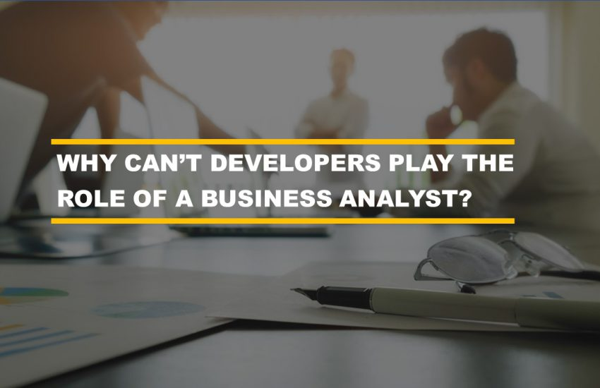 Why cant developers play the role of a business analyst
