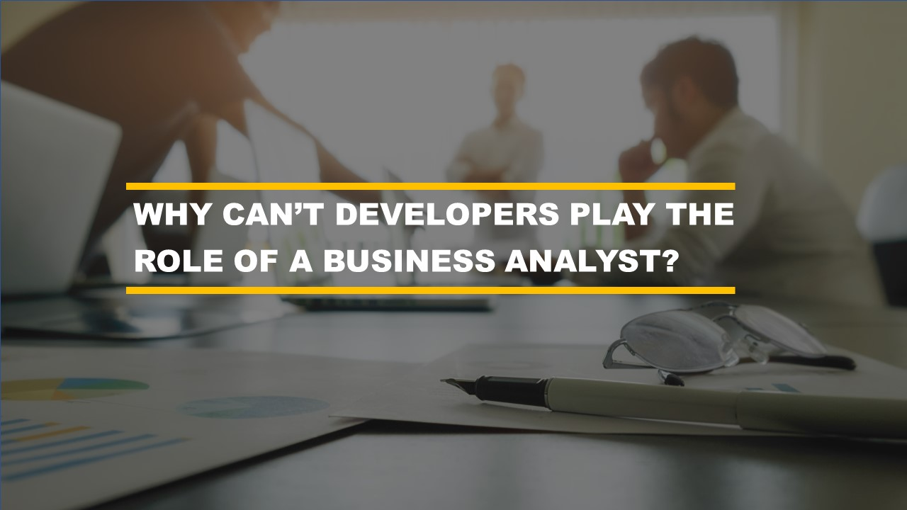 Why would I need a business analyst? Can't a developer gather the requirements?